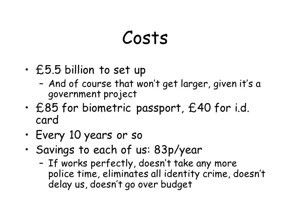 Costs £5.5 billion to set up –And of course that won't get larger, given it's a government project £85 for biometric passport, £40 for i.d.