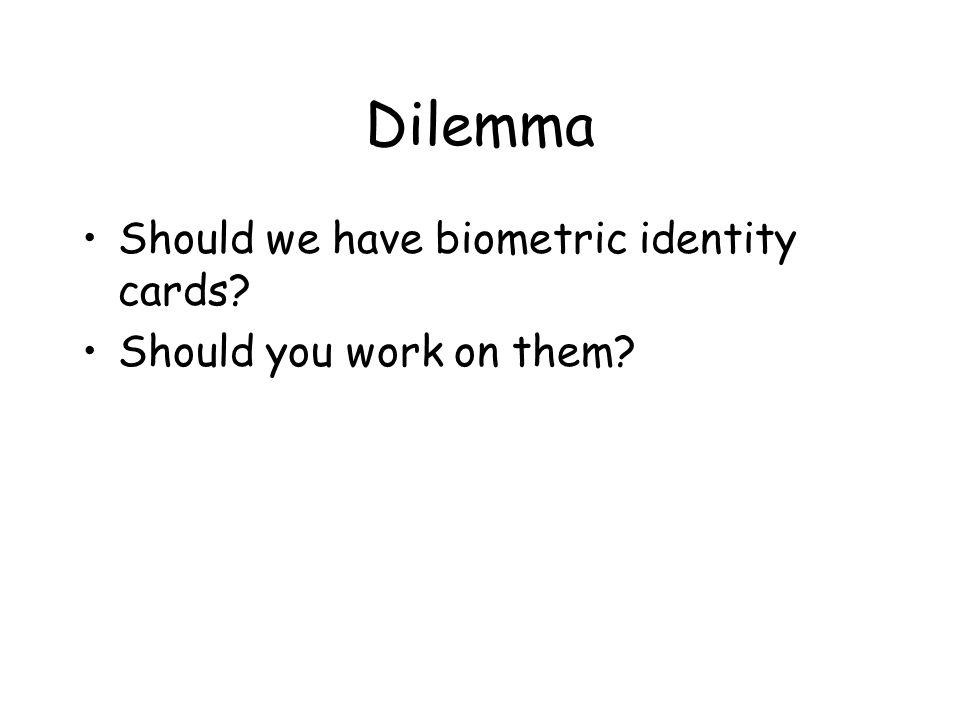 Dilemma Should we have biometric identity cards Should you work on them