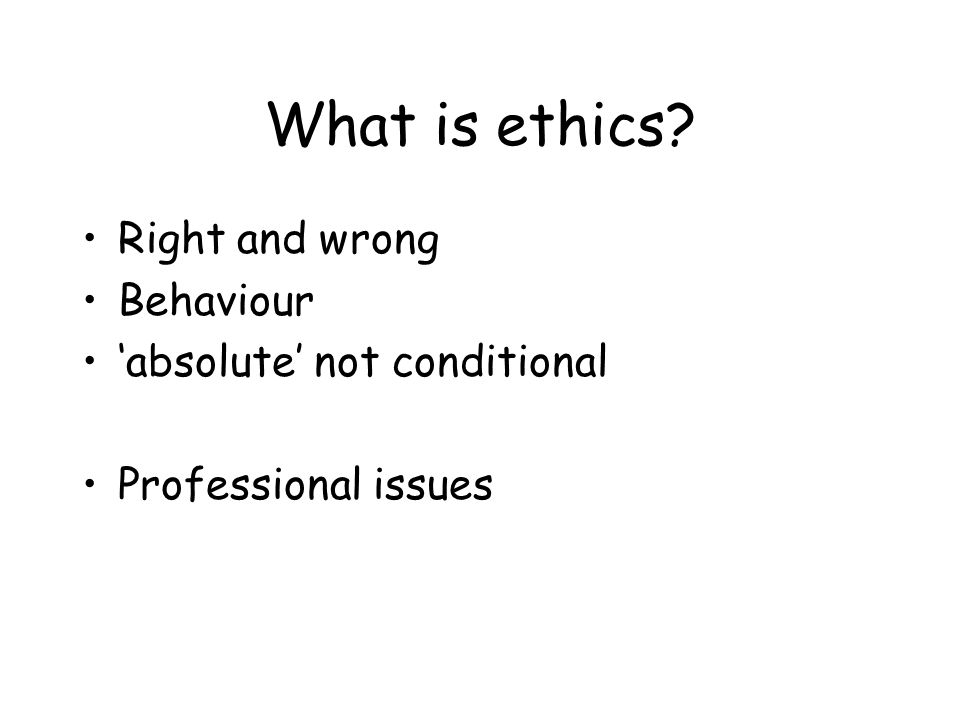 What is ethics Right and wrong Behaviour 'absolute' not conditional Professional issues