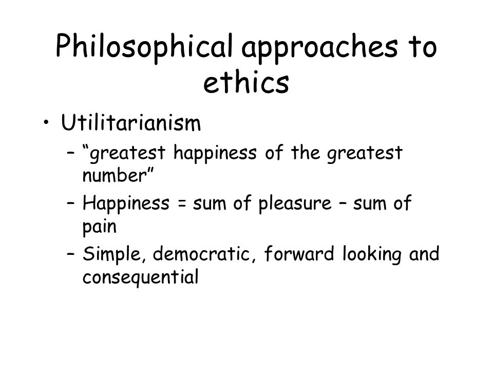 Philosophical approaches to ethics Utilitarianism – greatest happiness of the greatest number –Happiness = sum of pleasure – sum of pain –Simple, democratic, forward looking and consequential
