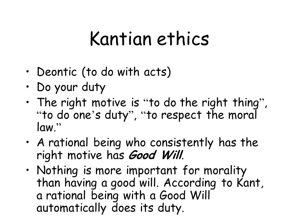 Kantian ethics Deontic (to do with acts) Do your duty The right motive is to do the right thing , to do one ' s duty , to respect the moral law.