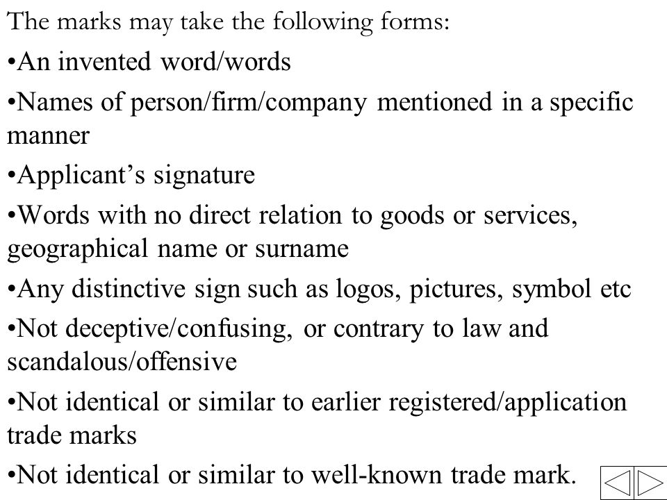 The marks may take the following forms: An invented word/words Names of person/firm/company mentioned in a specific manner Applicant's signature Words with no direct relation to goods or services, geographical name or surname Any distinctive sign such as logos, pictures, symbol etc Not deceptive/confusing, or contrary to law and scandalous/offensive Not identical or similar to earlier registered/application trade marks Not identical or similar to well-known trade mark.