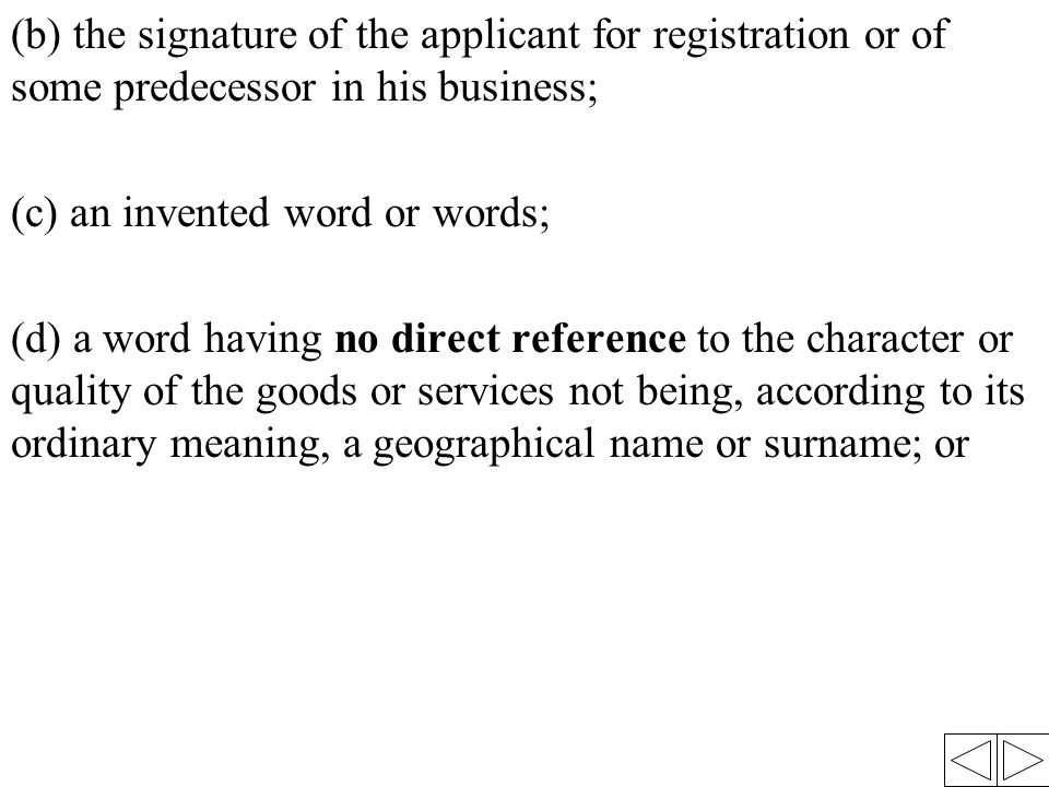 (b) the signature of the applicant for registration or of some predecessor in his business; (c) an invented word or words; (d) a word having no direct reference to the character or quality of the goods or services not being, according to its ordinary meaning, a geographical name or surname; or