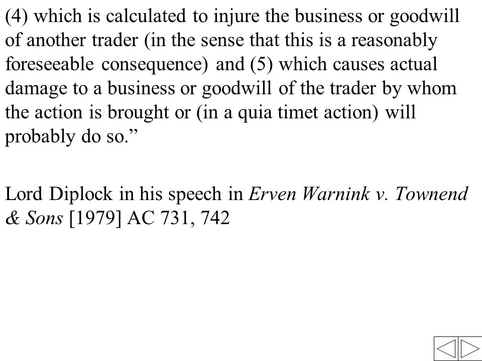 (4) which is calculated to injure the business or goodwill of another trader (in the sense that this is a reasonably foreseeable consequence) and (5) which causes actual damage to a business or goodwill of the trader by whom the action is brought or (in a quia timet action) will probably do so. Lord Diplock in his speech in Erven Warnink v.