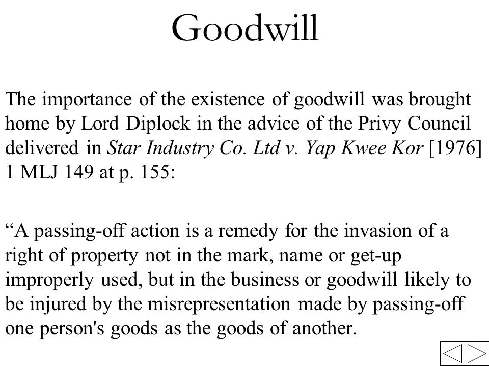 Goodwill The importance of the existence of goodwill was brought home by Lord Diplock in the advice of the Privy Council delivered in Star Industry Co.