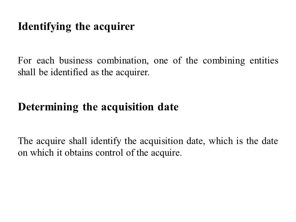 Identifying the acquirer For each business combination, one of the combining entities shall be identified as the acquirer. Determining the acquisition