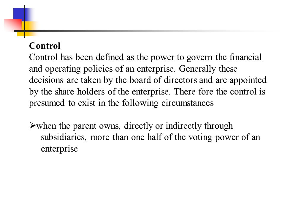 Control also exists even when the parent owns one half or less of the voting power of an enterprise when there is  When it has power over more than one half of the voting rights by virtue of an agreement with other investors  Power to govern the financial and operating policies of the enterprise under a statute or an agreement  Power to appoint or remove the majority of the members of the board of directors or equivalent governing body  power to cast the majority of votes at meetings of the board of directors or equivalent governing body