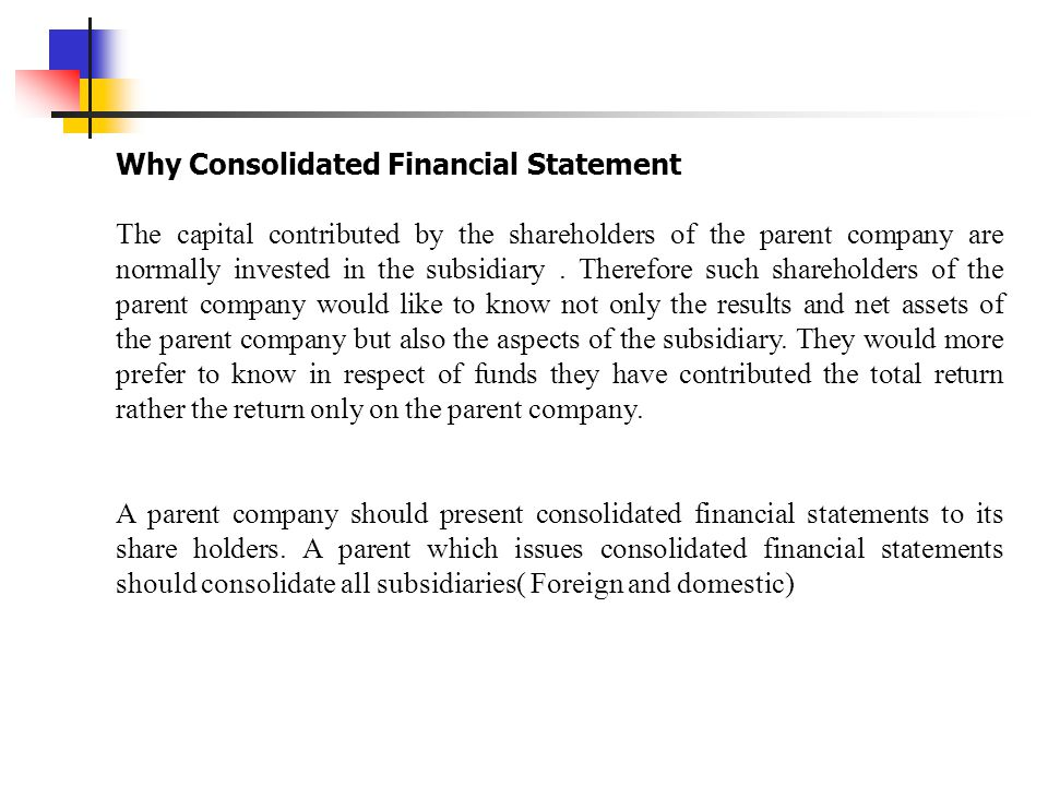 A subsidiary should be excluded from consolidation when  Control is intended to be temporary because the subsidiary is acquired and held exclusively with a view to its subsequent disposal in the near future  It operates under severe long-term restrictions which significantly impair its ability to transfer funds to the parent