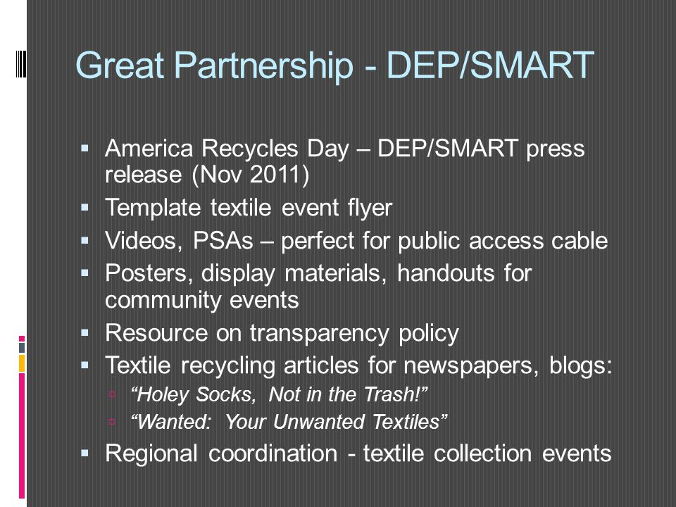 Great Partnership - DEP/SMART  America Recycles Day – DEP/SMART press release (Nov 2011)  Template textile event flyer  Videos, PSAs – perfect for public access cable  Posters, display materials, handouts for community events  Resource on transparency policy  Textile recycling articles for newspapers, blogs:  Holey Socks, Not in the Trash!  Wanted: Your Unwanted Textiles  Regional coordination - textile collection events