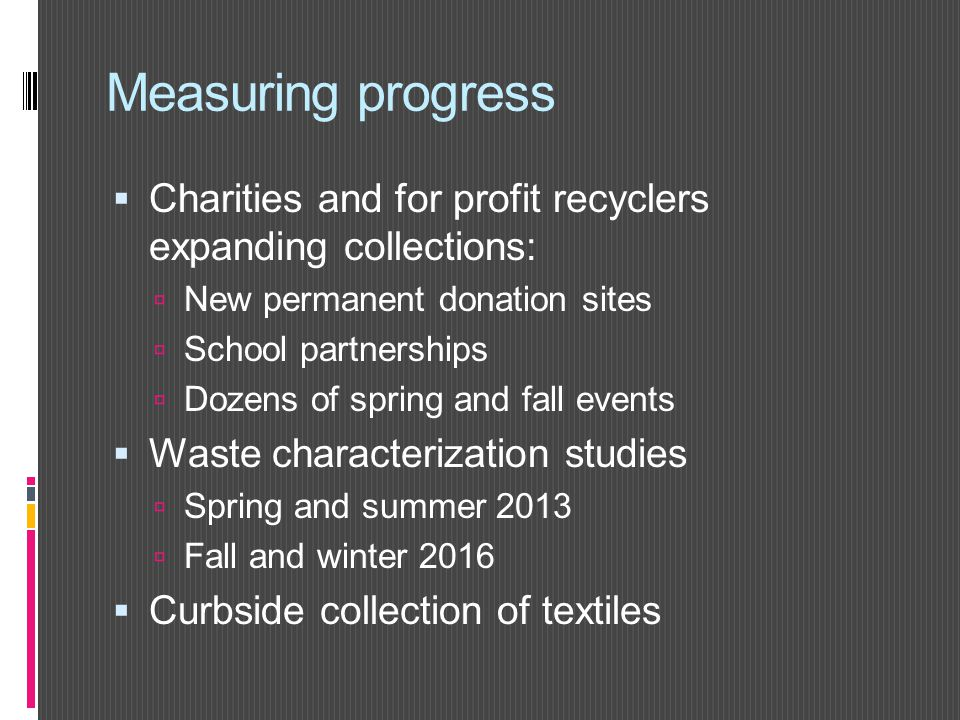 Measuring progress  Charities and for profit recyclers expanding collections:  New permanent donation sites  School partnerships  Dozens of spring and fall events  Waste characterization studies  Spring and summer 2013  Fall and winter 2016  Curbside collection of textiles