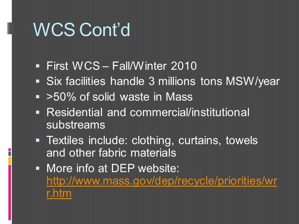 WCS Cont'd  First WCS – Fall/Winter 2010  Six facilities handle 3 millions tons MSW/year  >50% of solid waste in Mass  Residential and commercial/institutional substreams  Textiles include: clothing, curtains, towels and other fabric materials  More info at DEP website: http://www.mass.gov/dep/recycle/priorities/wr r.htm http://www.mass.gov/dep/recycle/priorities/wr r.htm