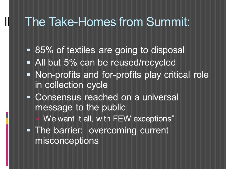 The Take-Homes from Summit:  85% of textiles are going to disposal  All but 5% can be reused/recycled  Non-profits and for-profits play critical role in collection cycle  Consensus reached on a universal message to the public  We want it all, with FEW exceptions  The barrier: overcoming current misconceptions