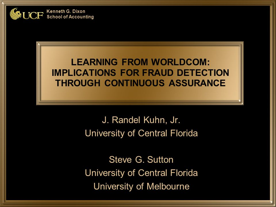 Kenneth G. Dixon School of Accounting LEARNING FROM WORLDCOM: IMPLICATIONS FOR FRAUD DETECTION THROUGH CONTINUOUS ASSURANCE J. Randel Kuhn, Jr. Univer