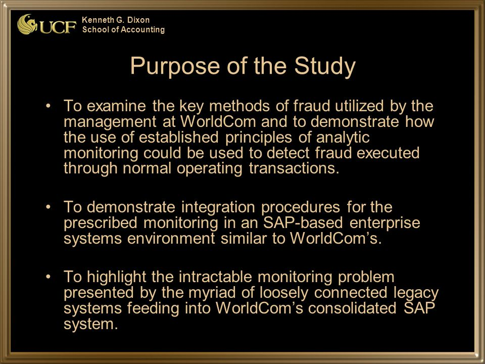 Kenneth G. Dixon School of Accounting Purpose of the Study To examine the key methods of fraud utilized by the management at WorldCom and to demonstra