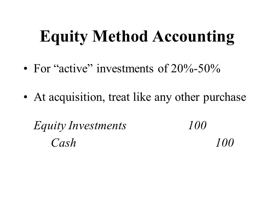 "Equity Method Accounting For ""active"" investments of 20%-50% At acquisition, treat like any other purchase Equity Investments100 Cash100"