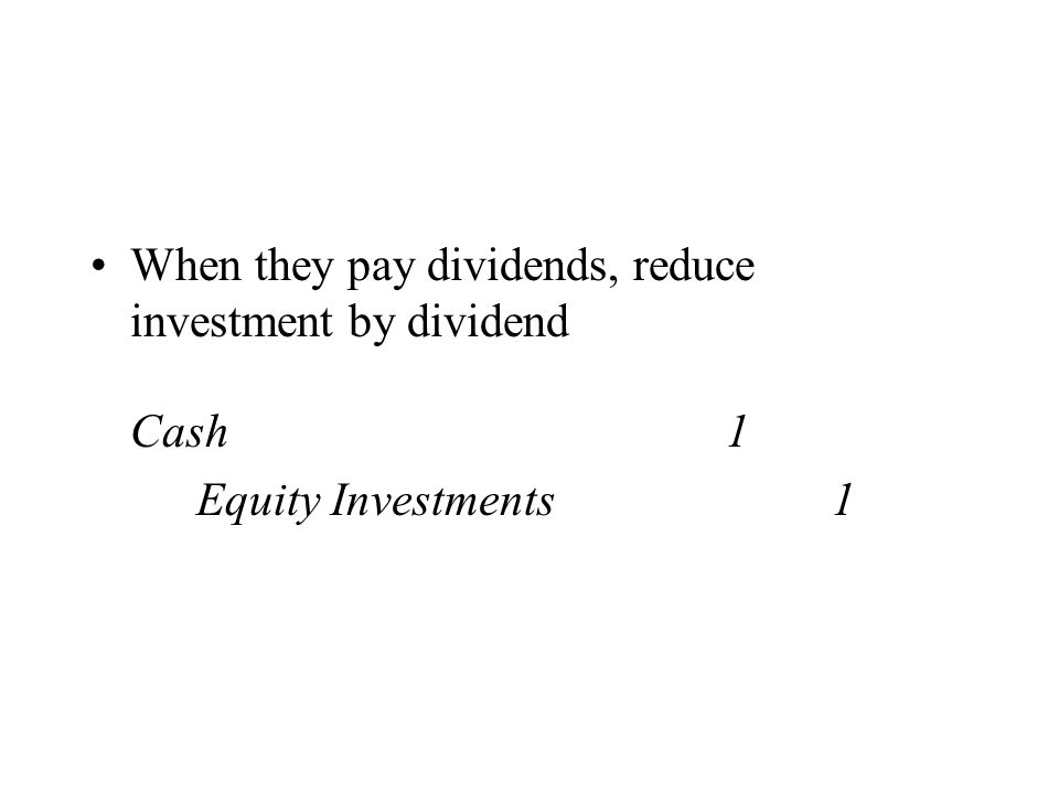 When they pay dividends, reduce investment by dividend Cash1 Equity Investments1