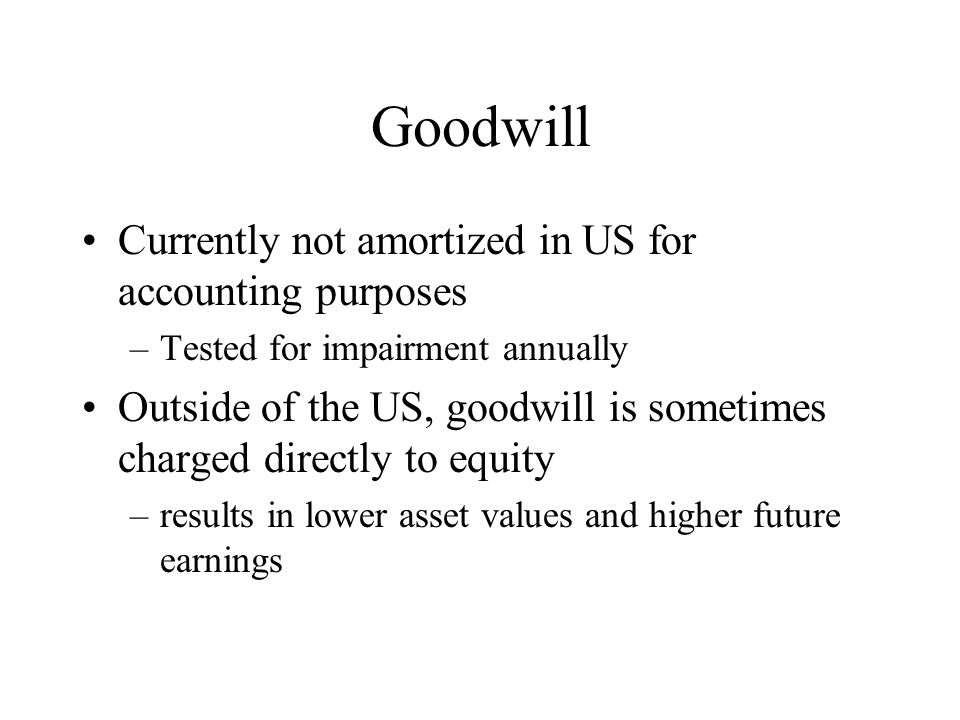Goodwill Currently not amortized in US for accounting purposes –Tested for impairment annually Outside of the US, goodwill is sometimes charged direct