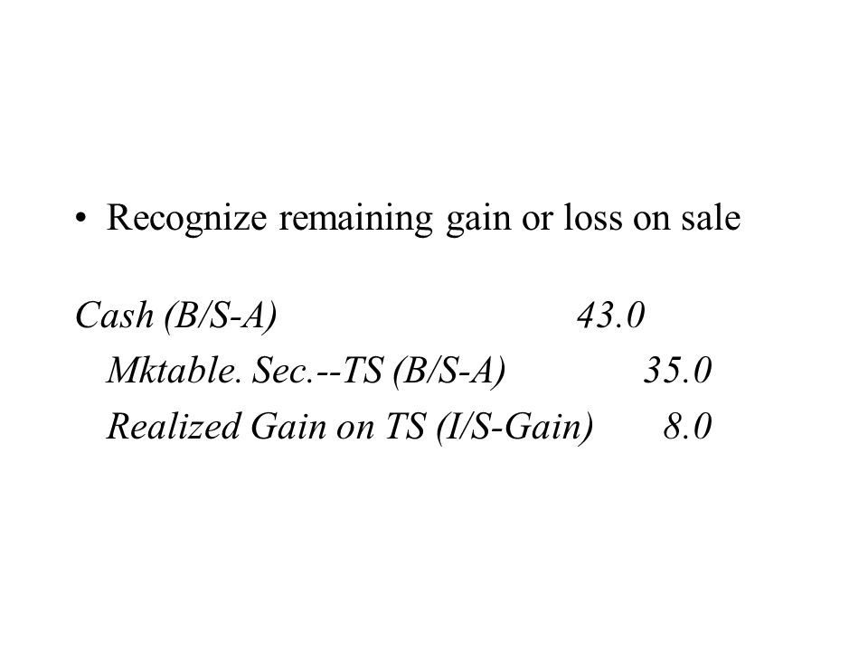 Recognize remaining gain or loss on sale Cash (B/S-A) 43.0 Mktable. Sec.--TS (B/S-A) 35.0 Realized Gain on TS (I/S-Gain) 8.0