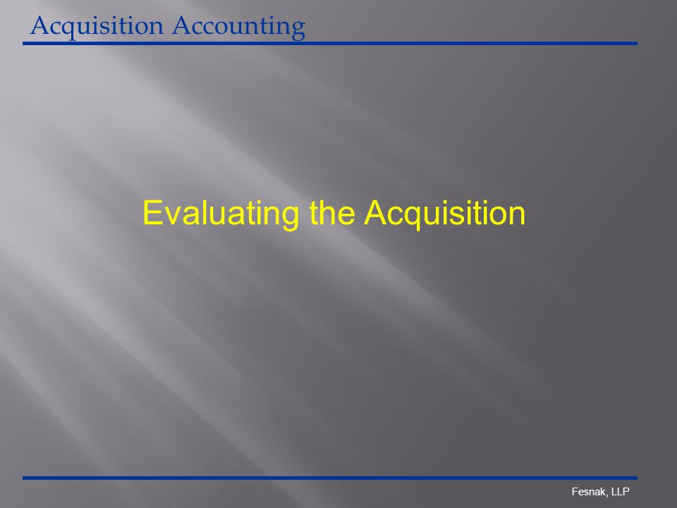 Fesnak, LLP Evaluating the Acquisition Acquisition Accounting