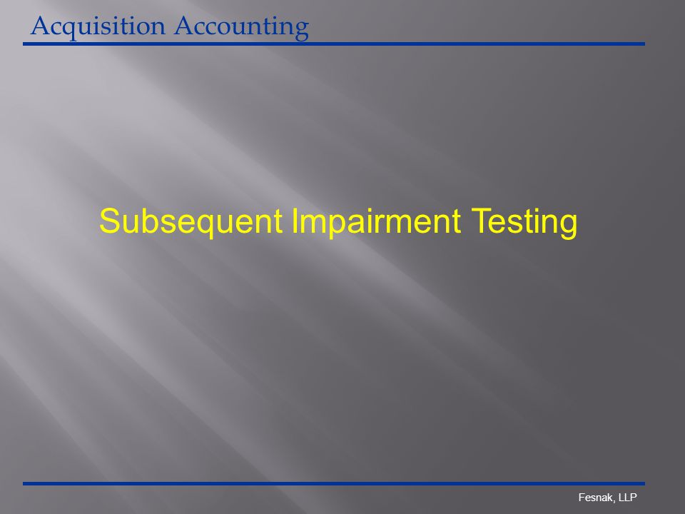 Fesnak, LLP Subsequent Impairment Testing Acquisition Accounting