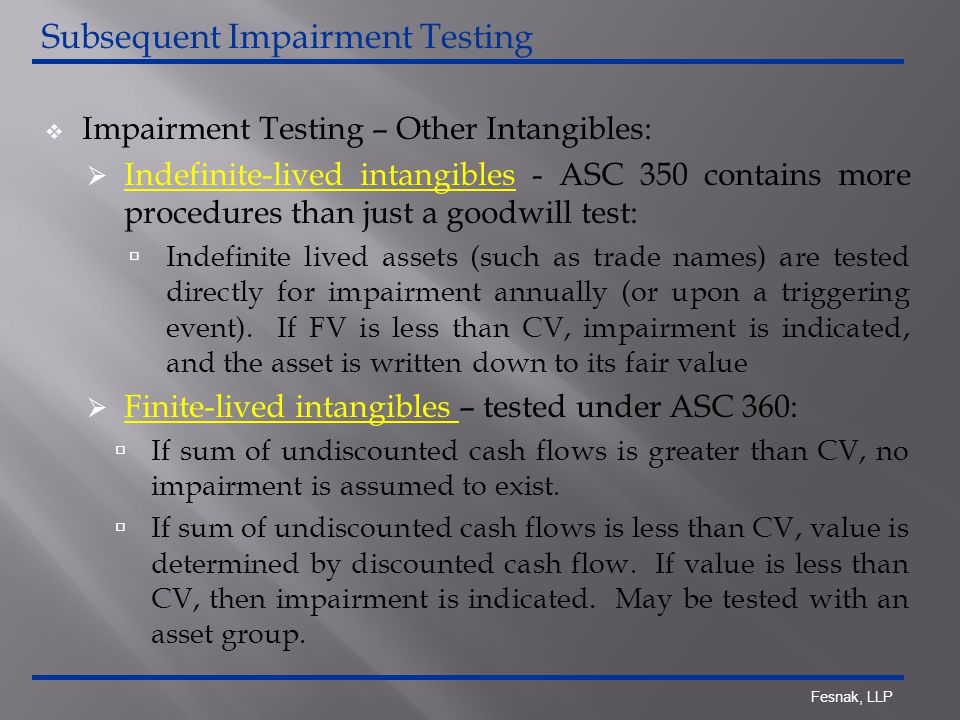 Fesnak, LLP  Impairment Testing – Other Intangibles:  Indefinite-lived intangibles - ASC 350 contains more procedures than just a goodwill test:  Indefinite lived assets (such as trade names) are tested directly for impairment annually (or upon a triggering event).