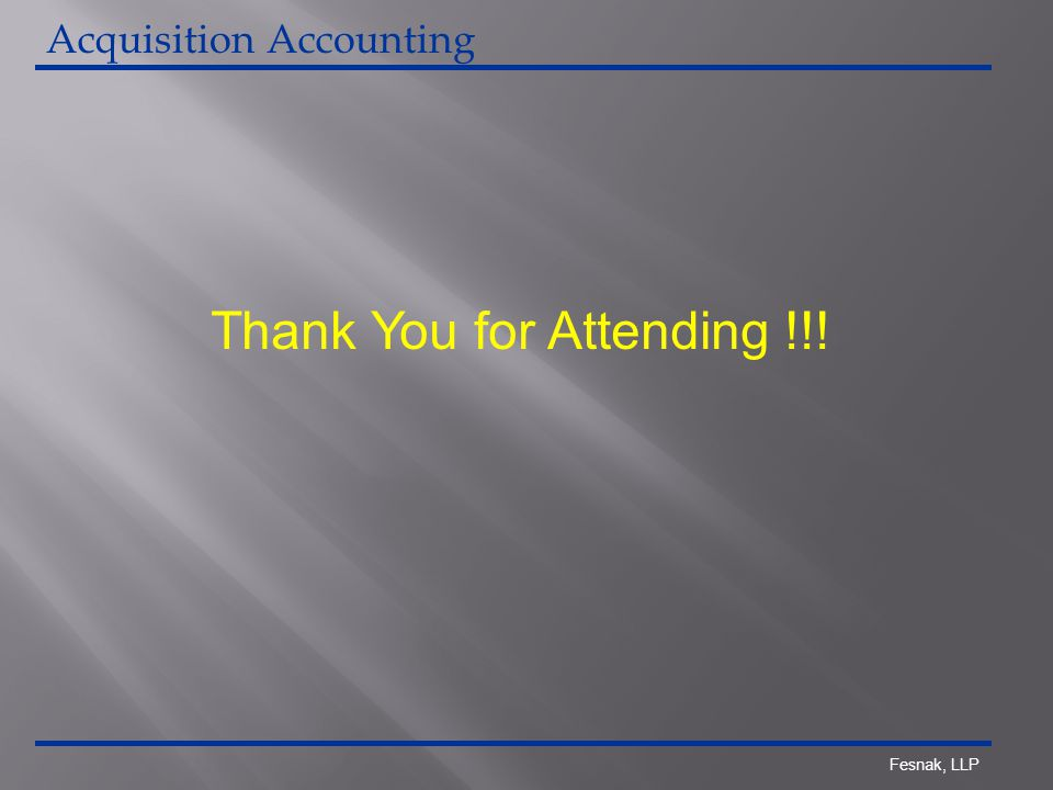 Fesnak, LLP Thank You for Attending !!! Acquisition Accounting