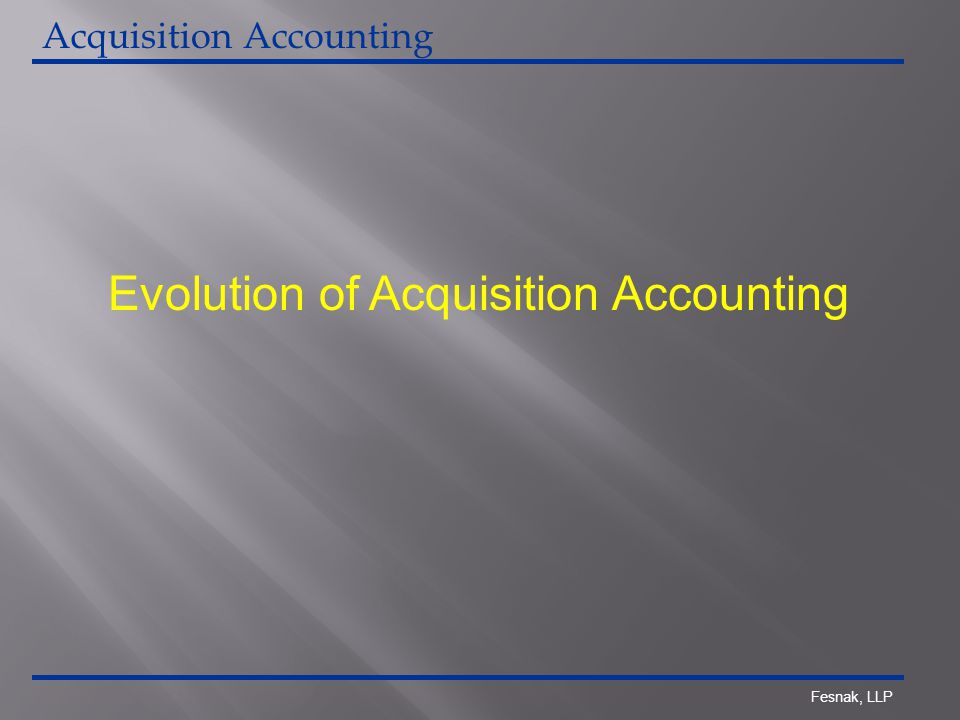 Fesnak, LLP Evolution of Acquisition Accounting Acquisition Accounting