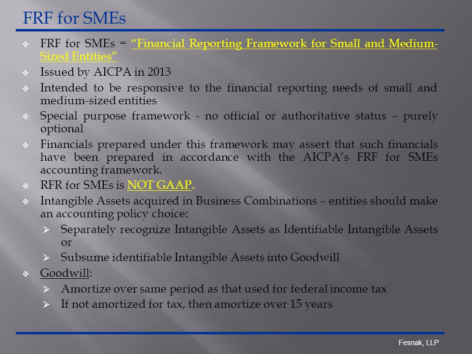 Fesnak, LLP  FRF for SMEs = Financial Reporting Framework for Small and Medium- Sized Entities  Issued by AICPA in 2013  Intended to be responsive to the financial reporting needs of small and medium-sized entities  Special purpose framework - no official or authoritative status – purely optional  Financials prepared under this framework may assert that such financials have been prepared in accordance with the AICPA's FRF for SMEs accounting framework.