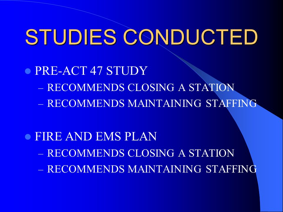 STUDIES CONDUCTED PRE-ACT 47 STUDY – RECOMMENDS CLOSING A STATION – RECOMMENDS MAINTAINING STAFFING FIRE AND EMS PLAN – RECOMMENDS CLOSING A STATION – RECOMMENDS MAINTAINING STAFFING