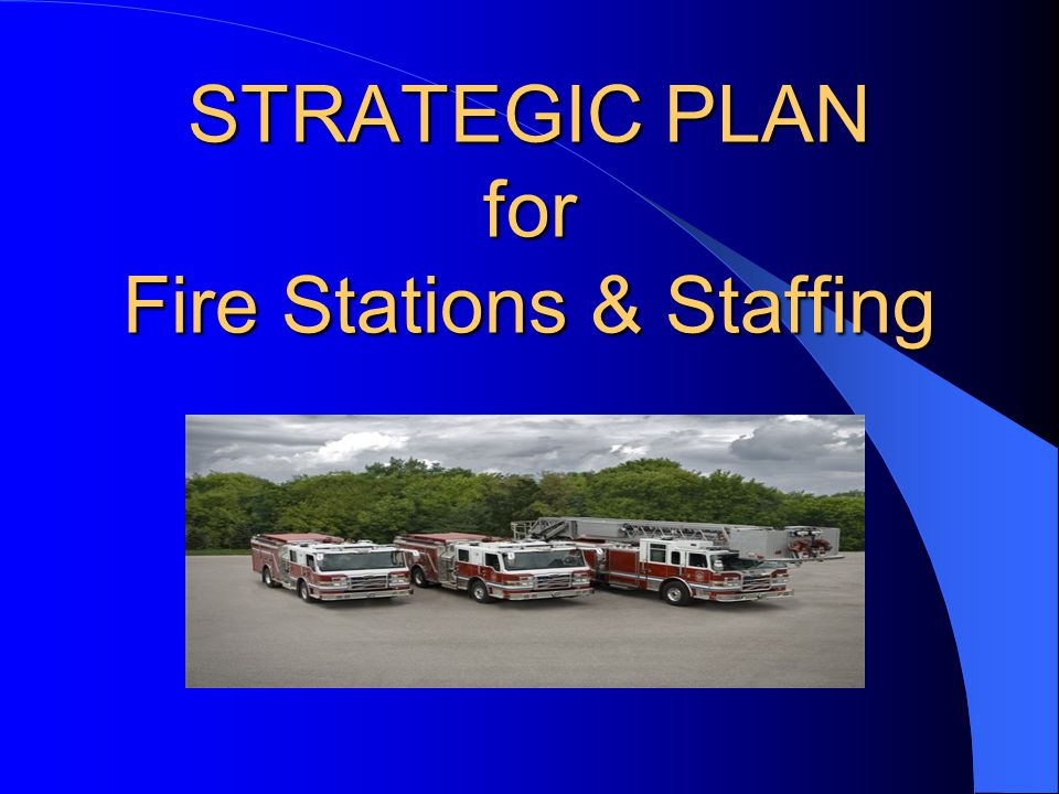 STRATEGIC PLAN for Fire Stations & Staffing
