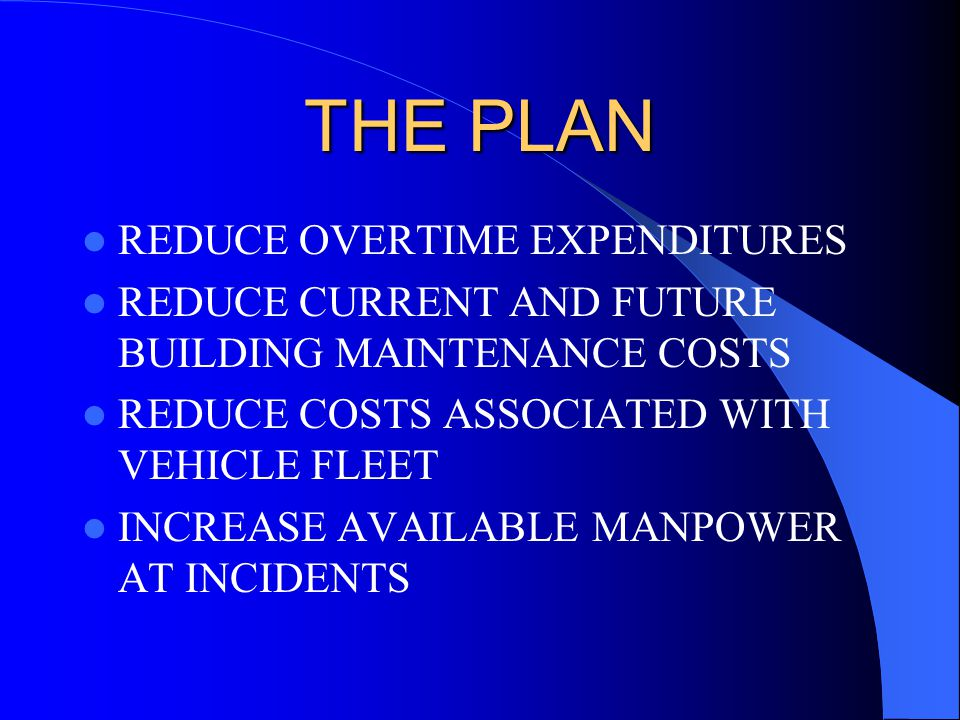 THE PLAN REDUCE OVERTIME EXPENDITURES REDUCE CURRENT AND FUTURE BUILDING MAINTENANCE COSTS REDUCE COSTS ASSOCIATED WITH VEHICLE FLEET INCREASE AVAILABLE MANPOWER AT INCIDENTS