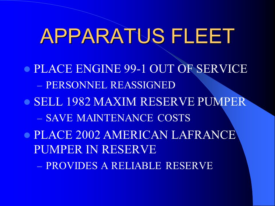 APPARATUS FLEET PLACE ENGINE 99-1 OUT OF SERVICE – PERSONNEL REASSIGNED SELL 1982 MAXIM RESERVE PUMPER – SAVE MAINTENANCE COSTS PLACE 2002 AMERICAN LAFRANCE PUMPER IN RESERVE – PROVIDES A RELIABLE RESERVE