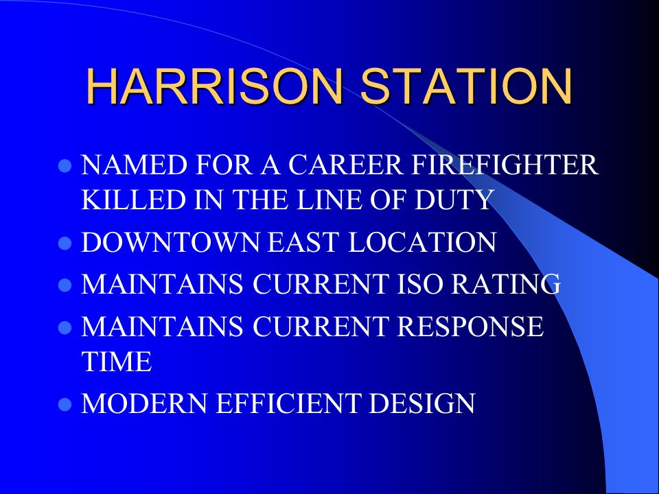 HARRISON STATION NAMED FOR A CAREER FIREFIGHTER KILLED IN THE LINE OF DUTY DOWNTOWN EAST LOCATION MAINTAINS CURRENT ISO RATING MAINTAINS CURRENT RESPONSE TIME MODERN EFFICIENT DESIGN
