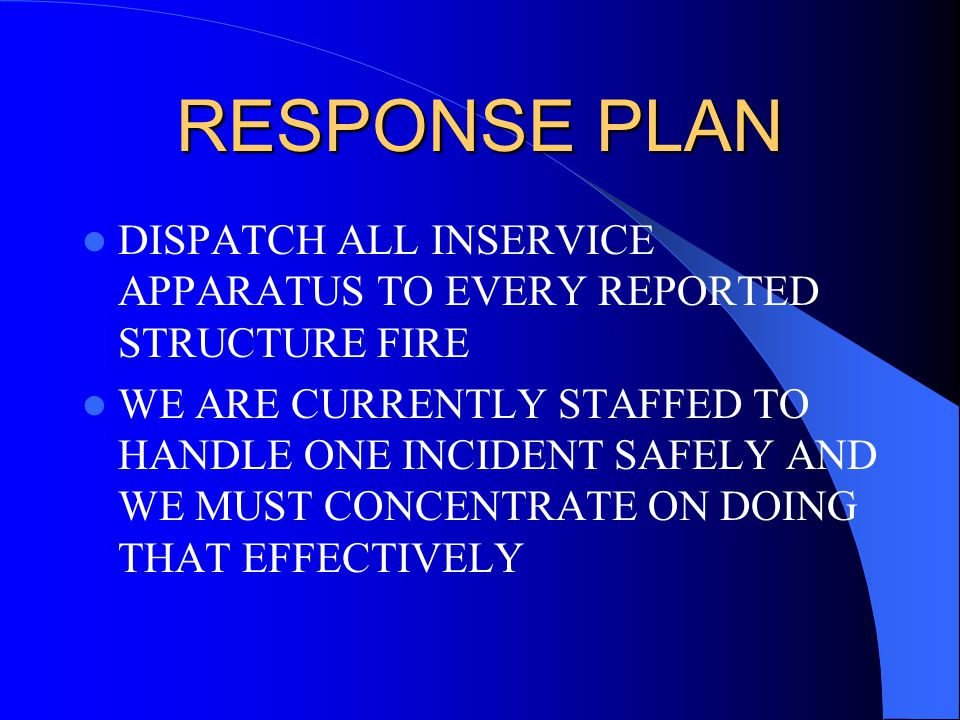 RESPONSE PLAN DISPATCH ALL INSERVICE APPARATUS TO EVERY REPORTED STRUCTURE FIRE WE ARE CURRENTLY STAFFED TO HANDLE ONE INCIDENT SAFELY AND WE MUST CONCENTRATE ON DOING THAT EFFECTIVELY