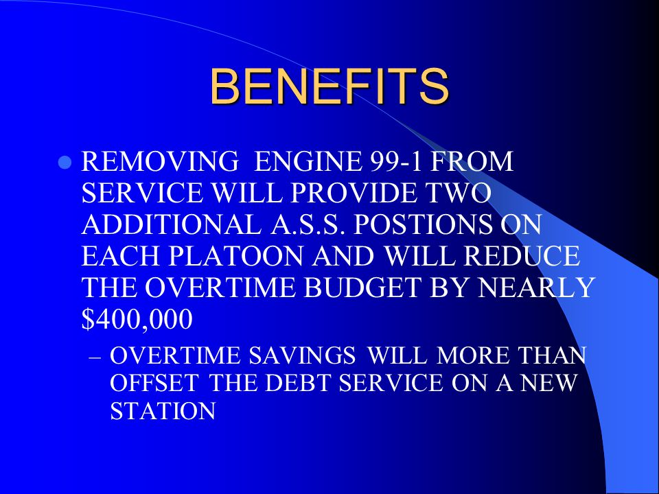 BENEFITS REMOVING ENGINE 99-1 FROM SERVICE WILL PROVIDE TWO ADDITIONAL A.S.S.