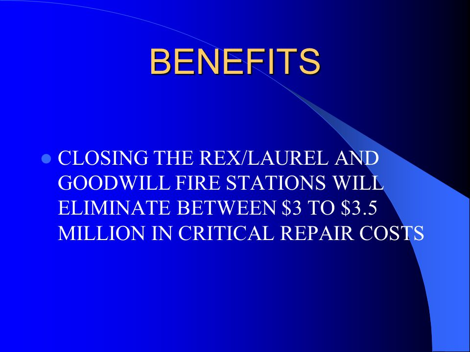 BENEFITS CLOSING THE REX/LAUREL AND GOODWILL FIRE STATIONS WILL ELIMINATE BETWEEN $3 TO $3.5 MILLION IN CRITICAL REPAIR COSTS