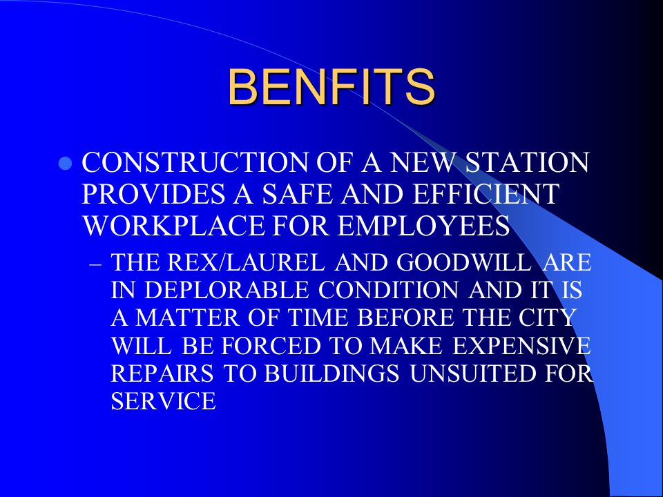BENFITS CONSTRUCTION OF A NEW STATION PROVIDES A SAFE AND EFFICIENT WORKPLACE FOR EMPLOYEES – THE REX/LAUREL AND GOODWILL ARE IN DEPLORABLE CONDITION AND IT IS A MATTER OF TIME BEFORE THE CITY WILL BE FORCED TO MAKE EXPENSIVE REPAIRS TO BUILDINGS UNSUITED FOR SERVICE