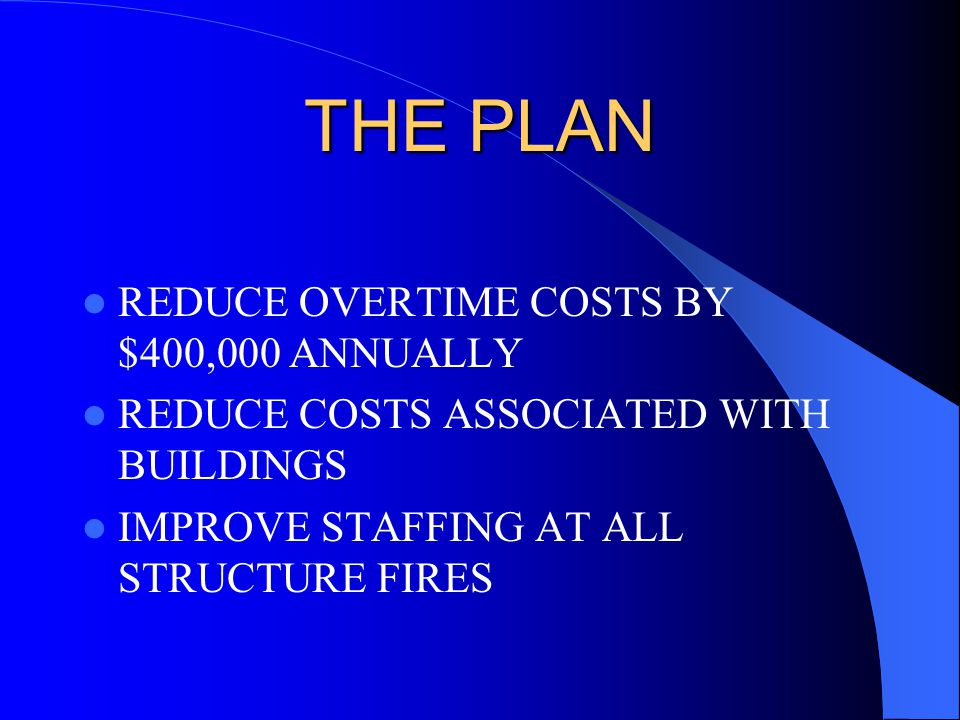 THE PLAN REDUCE OVERTIME COSTS BY $400,000 ANNUALLY REDUCE COSTS ASSOCIATED WITH BUILDINGS IMPROVE STAFFING AT ALL STRUCTURE FIRES