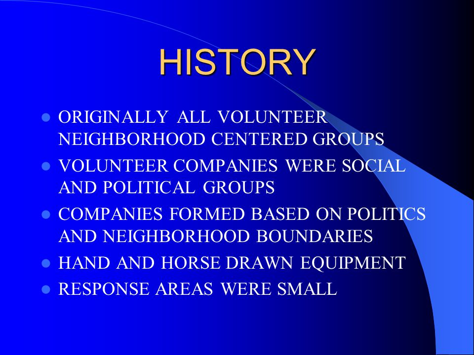 HISTORY ORIGINALLY ALL VOLUNTEER NEIGHBORHOOD CENTERED GROUPS VOLUNTEER COMPANIES WERE SOCIAL AND POLITICAL GROUPS COMPANIES FORMED BASED ON POLITICS AND NEIGHBORHOOD BOUNDARIES HAND AND HORSE DRAWN EQUIPMENT RESPONSE AREAS WERE SMALL