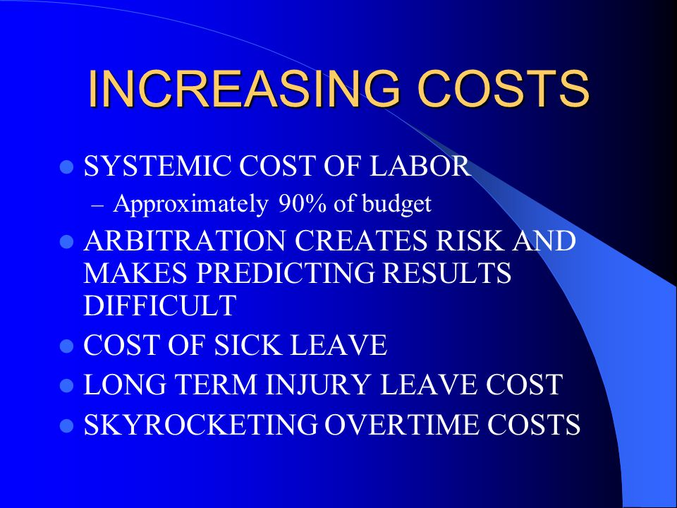 INCREASING COSTS SYSTEMIC COST OF LABOR – Approximately 90% of budget ARBITRATION CREATES RISK AND MAKES PREDICTING RESULTS DIFFICULT COST OF SICK LEAVE LONG TERM INJURY LEAVE COST SKYROCKETING OVERTIME COSTS