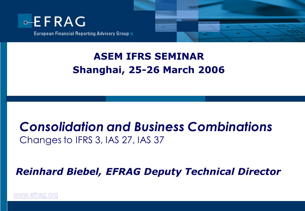 www.efrag.org Consolidation and Business Combinations Changes to IFRS 3, IAS 27, IAS 37 ASEM IFRS SEMINAR Shanghai, 25-26 March 2006 Reinhard Biebel, EFRAG Deputy Technical Director