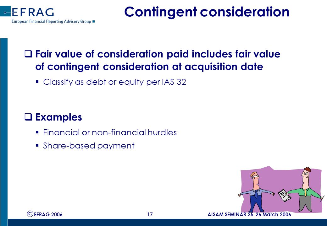 © EFRAG 2006 17 AISAM SEMINAR 25-26 March 2006 Contingent consideration  Fair value of consideration paid includes fair value of contingent consideration at acquisition date  Classify as debt or equity per IAS 32  Examples  Financial or non-financial hurdles  Share-based payment