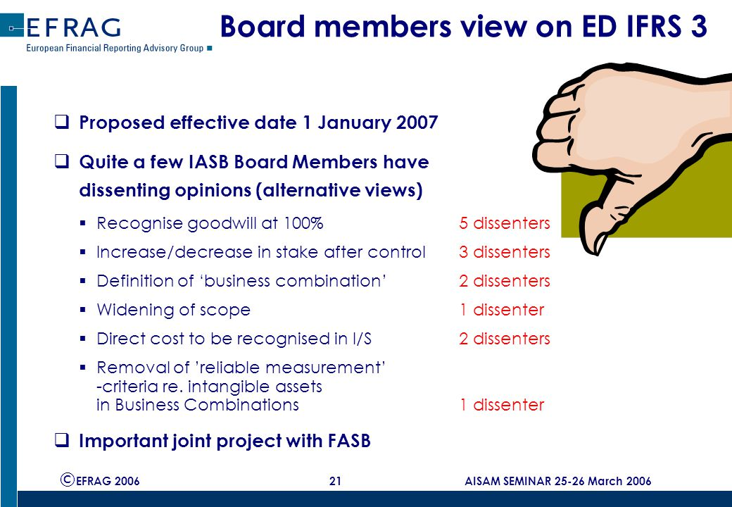 © EFRAG 2006 21 AISAM SEMINAR 25-26 March 2006 Board members view on ED IFRS 3  Proposed effective date 1 January 2007  Quite a few IASB Board Members have dissenting opinions (alternative views)  Recognise goodwill at 100%5 dissenters  Increase/decrease in stake after control3 dissenters  Definition of 'business combination' 2 dissenters  Widening of scope1 dissenter  Direct cost to be recognised in I/S2 dissenters  Removal of 'reliable measurement' -criteria re.