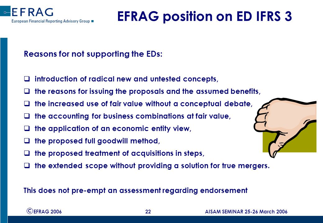 © EFRAG 2006 22 AISAM SEMINAR 25-26 March 2006 EFRAG position on ED IFRS 3 Reasons for not supporting the EDs:  introduction of radical new and untested concepts,  the reasons for issuing the proposals and the assumed benefits,  the increased use of fair value without a conceptual debate,  the accounting for business combinations at fair value,  the application of an economic entity view,  the proposed full goodwill method,  the proposed treatment of acquisitions in steps,  the extended scope without providing a solution for true mergers.