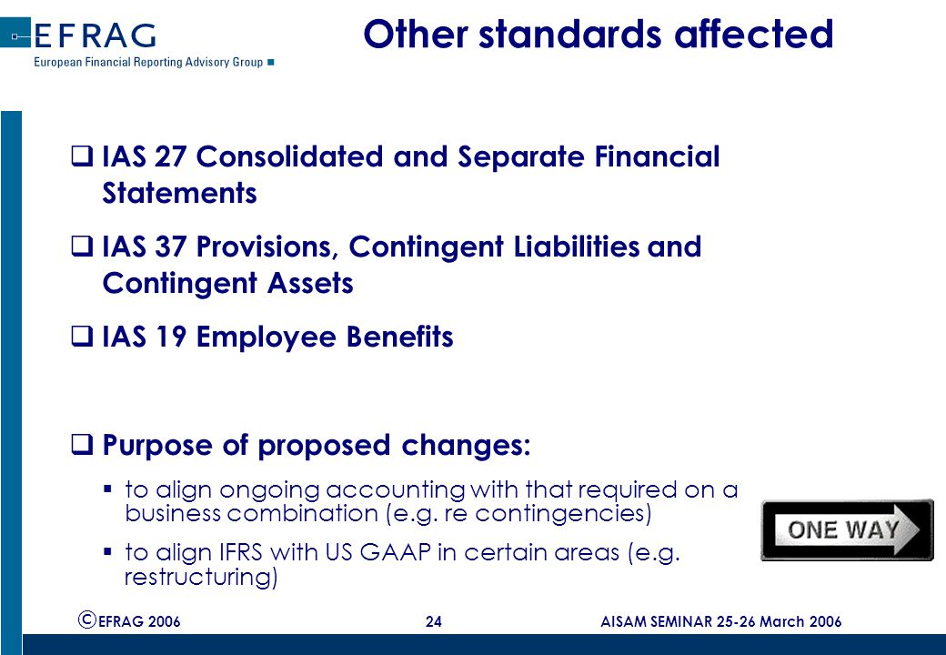 © EFRAG 2006 24 AISAM SEMINAR 25-26 March 2006 Other standards affected  IAS 27 Consolidated and Separate Financial Statements  IAS 37 Provisions, Contingent Liabilities and Contingent Assets  IAS 19 Employee Benefits  Purpose of proposed changes:  to align ongoing accounting with that required on a business combination (e.g.