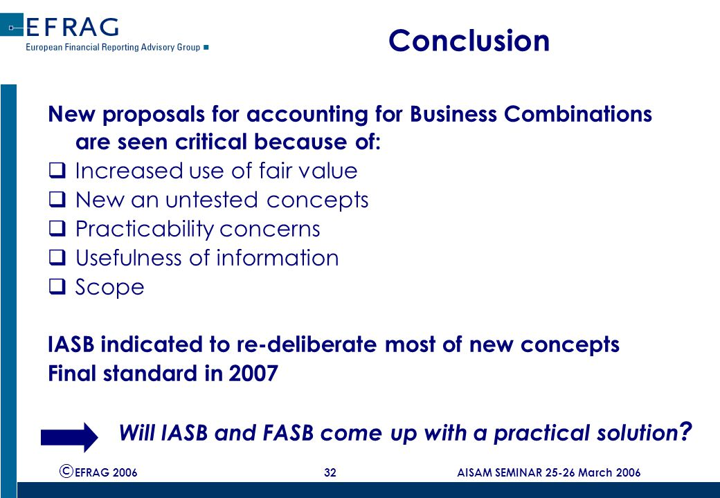 © EFRAG 2006 32 AISAM SEMINAR 25-26 March 2006 Conclusion New proposals for accounting for Business Combinations are seen critical because of:  Increased use of fair value  New an untested concepts  Practicability concerns  Usefulness of information  Scope IASB indicated to re-deliberate most of new concepts Final standard in 2007 Will IASB and FASB come up with a practical solution