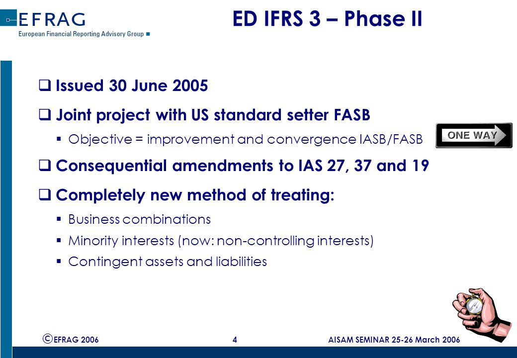 © EFRAG 2006 25 AISAM SEMINAR 25-26 March 2006 ED IAS 27: non-controlling interest (NCI)  'Minority interest' 'non-controlling interest'  Non-controlling interest classified as equity  Transactions with NCI = equity transactions  Gains/losses recorded in P&L only on loss of control  Losses applicable to NCI are allocated to NCI - any guarantees/support arrangements accounted for separately  currently, losses not allocated to minority unless binding obligation on them to make good losses incurred which they are able to meet