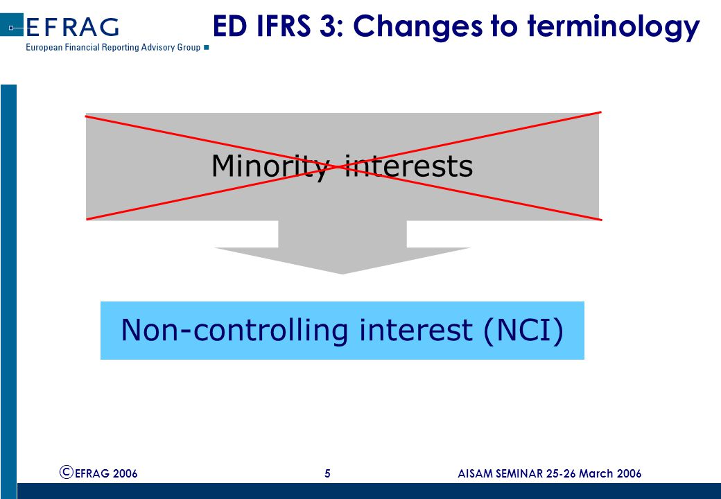 © EFRAG 2006 5 AISAM SEMINAR 25-26 March 2006 ED IFRS 3: Changes to terminology Minority-interests Non-controlling interest (NCI)