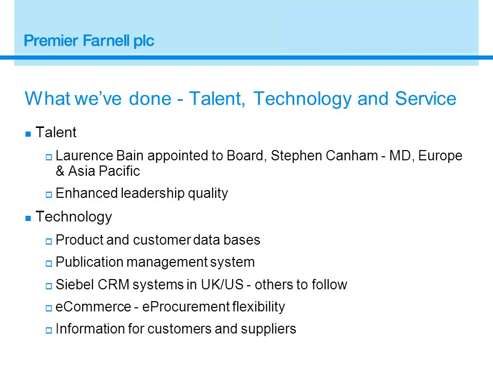 What we've done - Talent, Technology and Service Talent  Laurence Bain appointed to Board, Stephen Canham - MD, Europe & Asia Pacific  Enhanced leadership quality Technology  Product and customer data bases  Publication management system  Siebel CRM systems in UK/US - others to follow  eCommerce - eProcurement flexibility  Information for customers and suppliers
