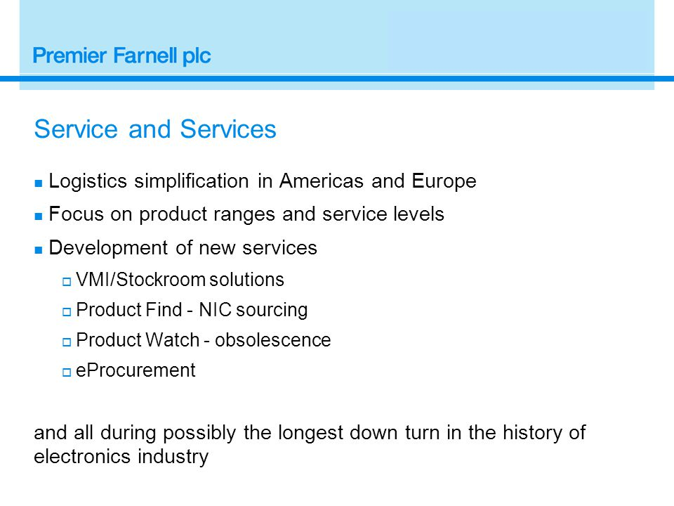 Service and Services Logistics simplification in Americas and Europe Focus on product ranges and service levels Development of new services  VMI/Stockroom solutions  Product Find - NIC sourcing  Product Watch - obsolescence  eProcurement and all during possibly the longest down turn in the history of electronics industry